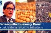 Carrasquilla, huevos y Paro: la caída de la reforma tributaria – Parte 4