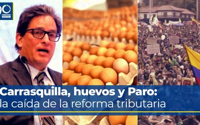 Especial: Carrasquilla, huevos y Paro: la caída de la reforma tributaria